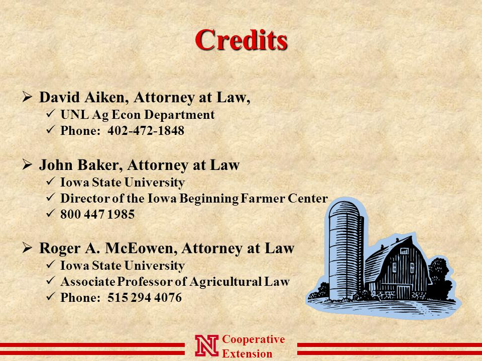 Cooperative ExtensionCredits  David Aiken, Attorney at Law, UNL Ag Econ Department Phone: 402-472-1848  John Baker, Attorney at Law Iowa State University Director of the Iowa Beginning Farmer Center 800 447 1985  Roger A.