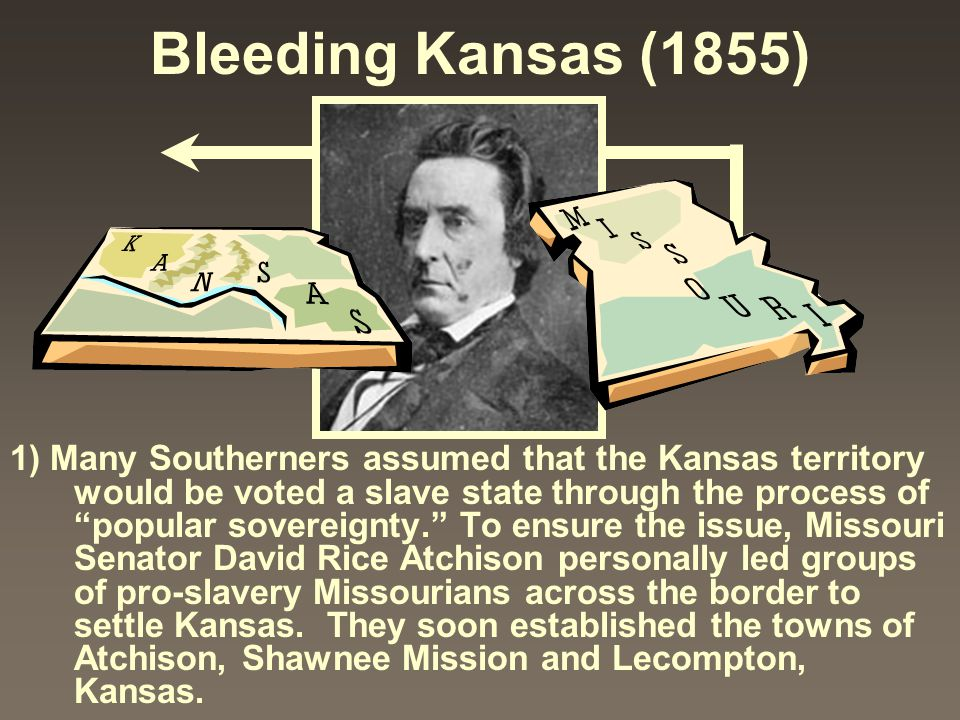 """Bleeding Kansas (1855) 1) Many Southerners assumed that the Kansas territory would be voted a slave state through the process of """"popular sovereignty."""