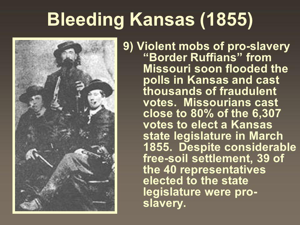 "Bleeding Kansas (1855) 9) Violent mobs of pro-slavery ""Border Ruffians"" from Missouri soon flooded the polls in Kansas and cast thousands of fraudulen"