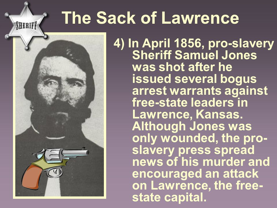 The Sack of Lawrence 4) In April 1856, pro-slavery Sheriff Samuel Jones was shot after he issued several bogus arrest warrants against free-state lead