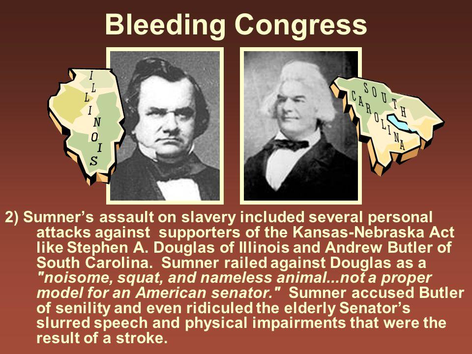 Bleeding Congress 2) Sumner's assault on slavery included several personal attacks against supporters of the Kansas-Nebraska Act like Stephen A. Dougl