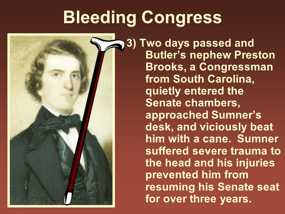 Bleeding Congress 3) Two days passed and Butler's nephew Preston Brooks, a Congressman from South Carolina, quietly entered the Senate chambers, appro