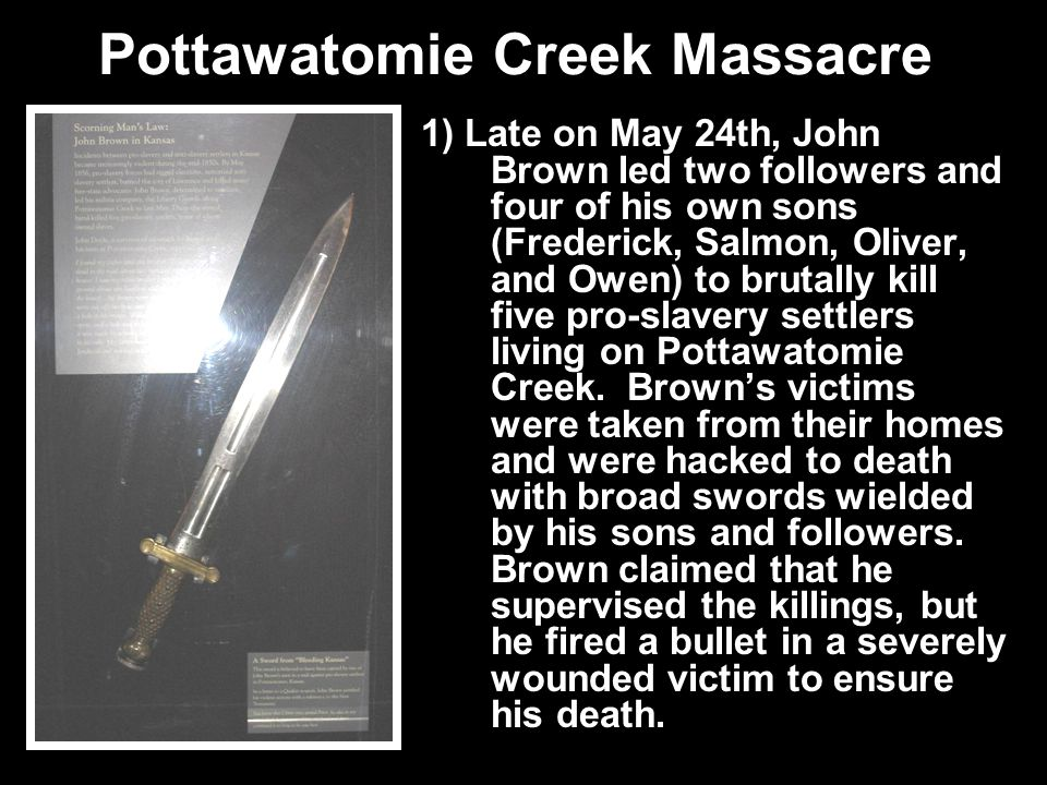 Pottawatomie Creek Massacre 1) Late on May 24th, John Brown led two followers and four of his own sons (Frederick, Salmon, Oliver, and Owen) to brutal