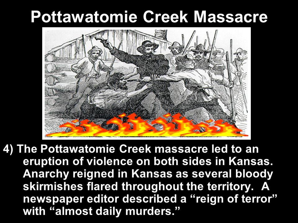 Pottawatomie Creek Massacre 4) The Pottawatomie Creek massacre led to an eruption of violence on both sides in Kansas. Anarchy reigned in Kansas as se