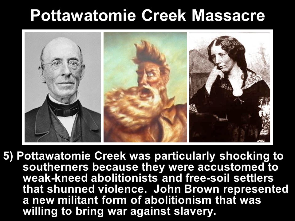 Pottawatomie Creek Massacre 5) Pottawatomie Creek was particularly shocking to southerners because they were accustomed to weak-kneed abolitionists an
