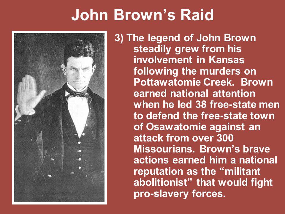 John Brown's Raid 3) The legend of John Brown steadily grew from his involvement in Kansas following the murders on Pottawatomie Creek. Brown earned n