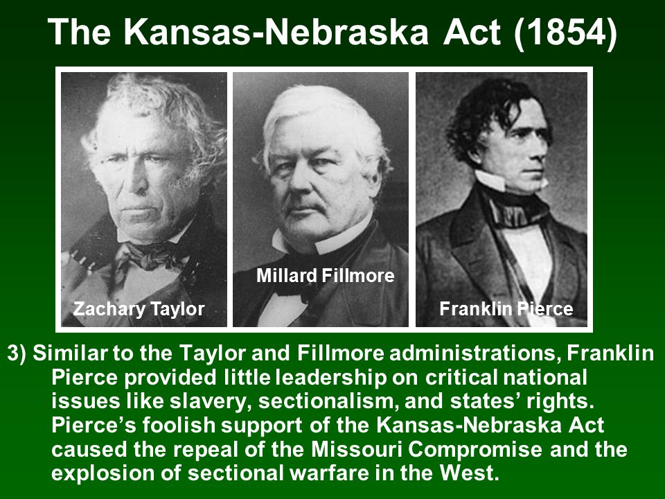 The Kansas-Nebraska Act (1854) 3) Similar to the Taylor and Fillmore administrations, Franklin Pierce provided little leadership on critical national