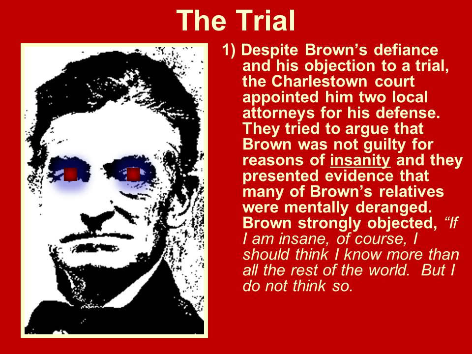 The Trial 1) Despite Brown's defiance and his objection to a trial, the Charlestown court appointed him two local attorneys for his defense. They trie