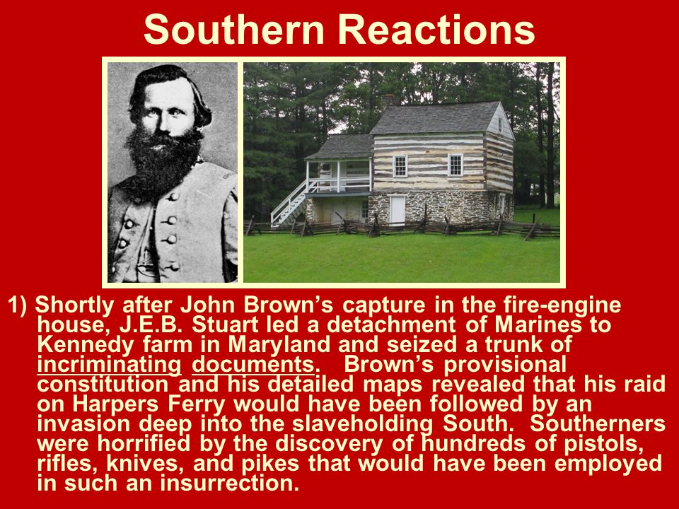 Southern Reactions 1) Shortly after John Brown's capture in the fire-engine house, J.E.B. Stuart led a detachment of Marines to Kennedy farm in Maryla