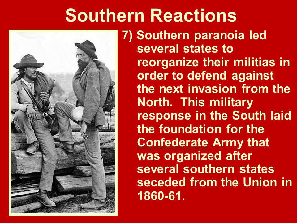 Southern Reactions 7) Southern paranoia led several states to reorganize their militias in order to defend against the next invasion from the North. T