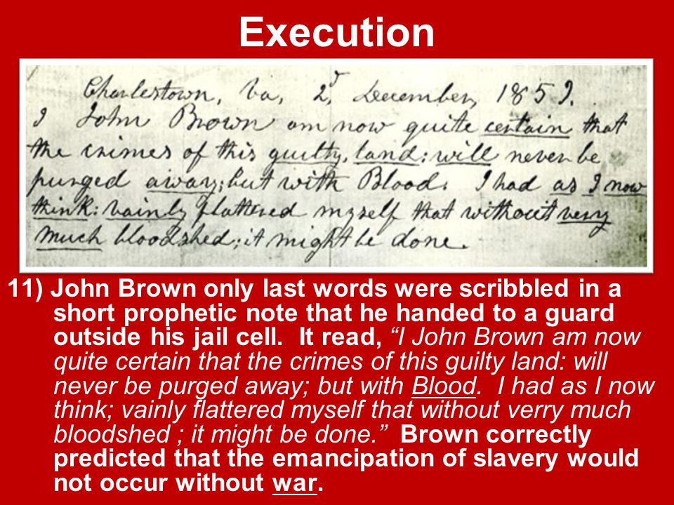 """Execution 11) John Brown only last words were scribbled in a short prophetic note that he handed to a guard outside his jail cell. It read, """"I John Br"""