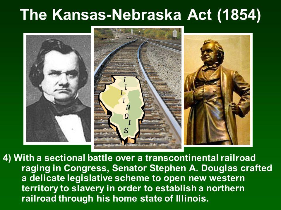 The Kansas-Nebraska Act (1854) 4) With a sectional battle over a transcontinental railroad raging in Congress, Senator Stephen A. Douglas crafted a de