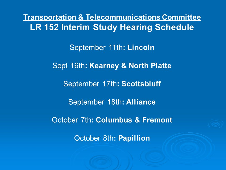 Transportation & Telecommunications Committee LR 152 Interim Study Hearing Schedule September 11th: Lincoln Sept 16th: Kearney & North Platte September 17th: Scottsbluff September 18th: Alliance October 7th: Columbus & Fremont October 8th: Papillion