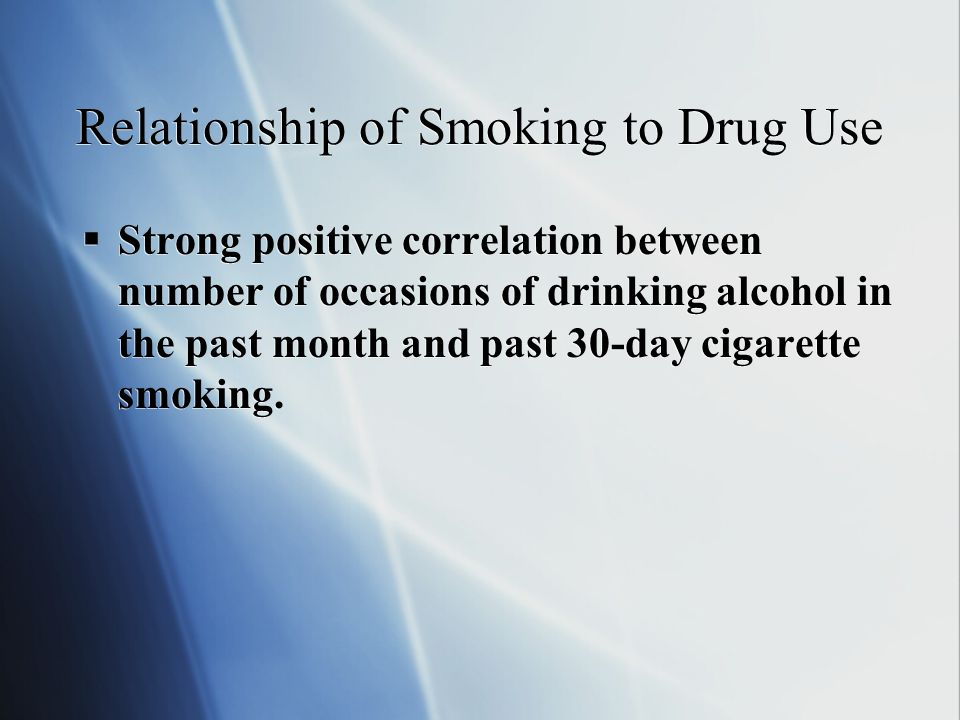 Relationship of Smoking to Drug Use  Strong positive correlation between number of occasions of drinking alcohol in the past month and past 30-day cigarette smoking.