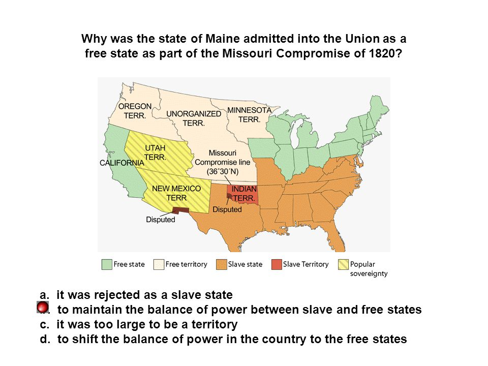 Why was the state of Maine admitted into the Union as a free state as part of the Missouri Compromise of 1820? a. it was rejected as a slave state b.