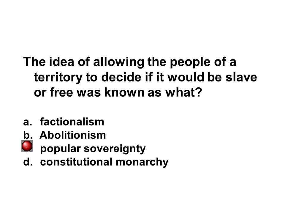 The idea of allowing the people of a territory to decide if it would be slave or free was known as what? a. factionalism b. Abolitionism c. popular so