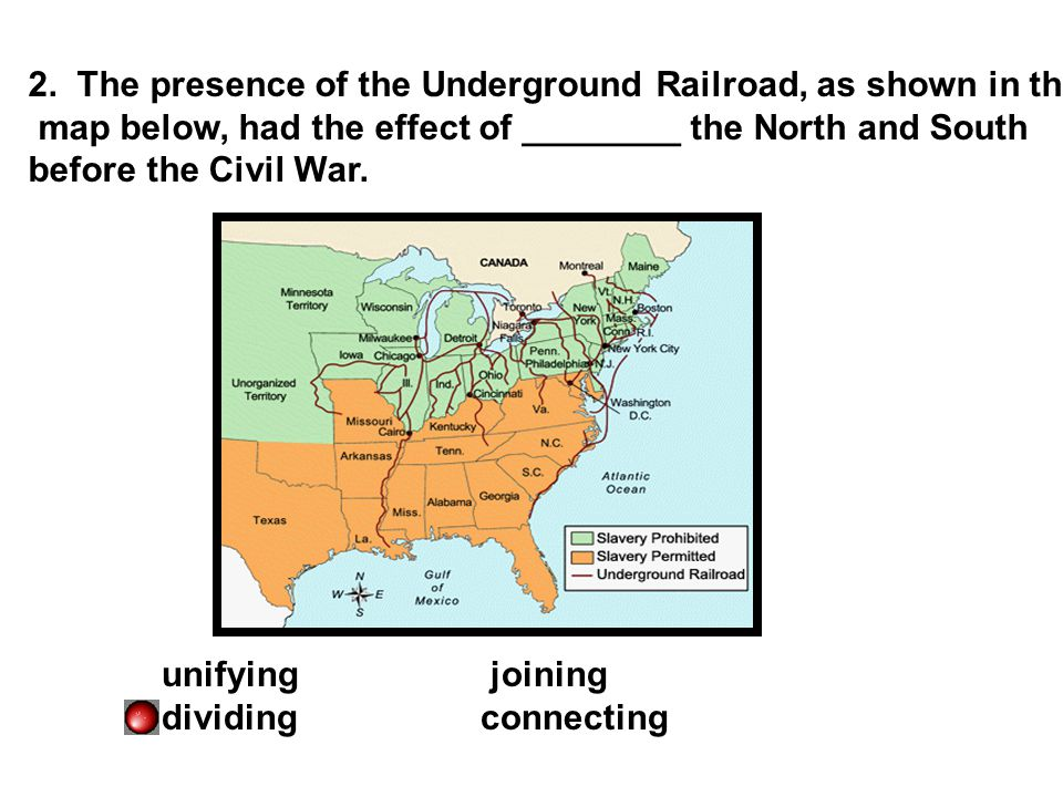 2. The presence of the Underground Railroad, as shown in the map below, had the effect of ________ the North and South before the Civil War. unifying