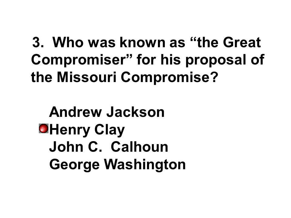 """3. Who was known as """"the Great Compromiser"""" for his proposal of the Missouri Compromise? Andrew Jackson Henry Clay John C. Calhoun George Washington"""