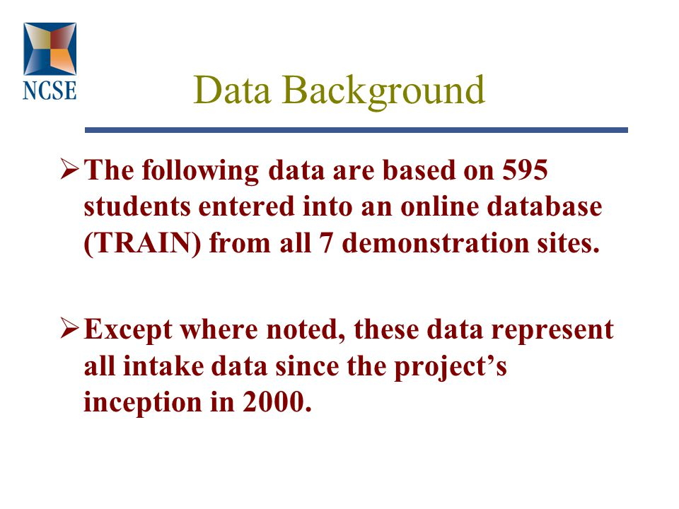 Data Background  The following data are based on 595 students entered into an online database (TRAIN) from all 7 demonstration sites.