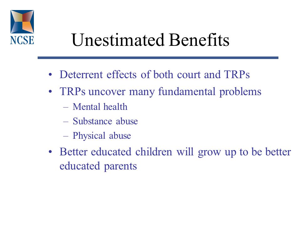 Unestimated Benefits Deterrent effects of both court and TRPs TRPs uncover many fundamental problems –Mental health –Substance abuse –Physical abuse Better educated children will grow up to be better educated parents