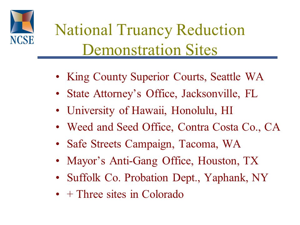 National Truancy Reduction Demonstration Sites King County Superior Courts, Seattle WA State Attorney's Office, Jacksonville, FL University of Hawaii, Honolulu, HI Weed and Seed Office, Contra Costa Co., CA Safe Streets Campaign, Tacoma, WA Mayor's Anti-Gang Office, Houston, TX Suffolk Co.