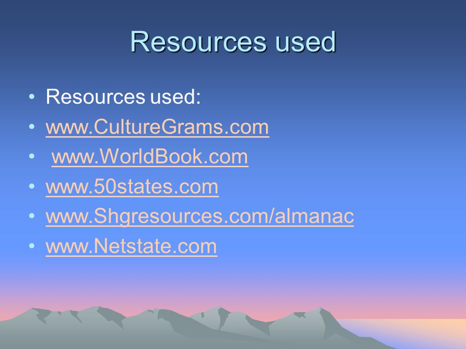 Resources used Resources used: www.CultureGrams.com www.WorldBook.com www.50states.com www.Shgresources.com/almanac www.Netstate.com