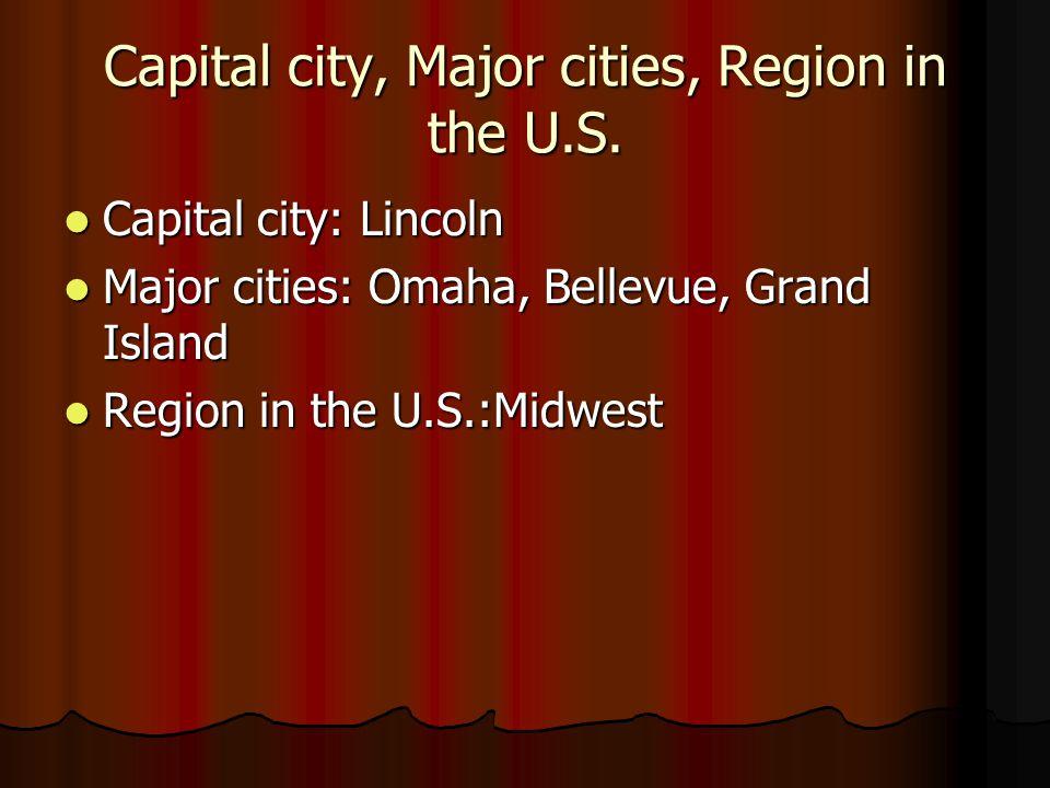Capital city, Major cities, Region in the U.S. Capital city: Lincoln Major cities: Omaha, Bellevue, Grand Island Region in the U.S.:Midwest