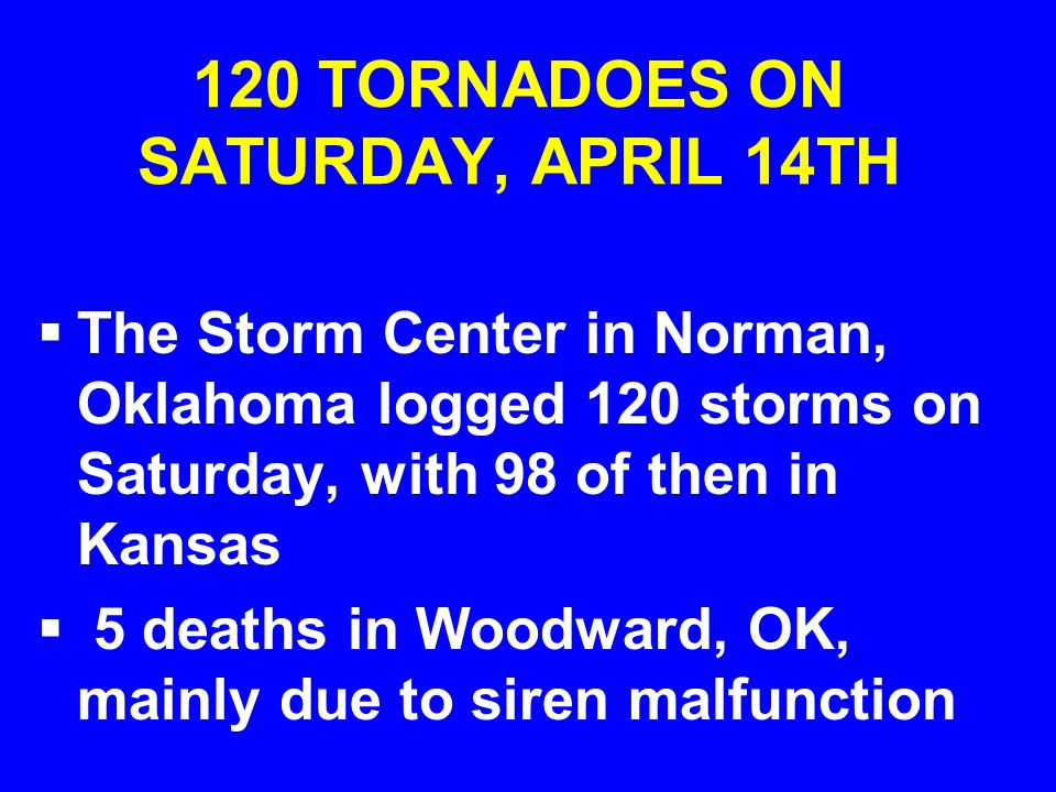 120 TORNADOES ON SATURDAY, APRIL 14TH  The Storm Center in Norman, Oklahoma logged 120 storms on Saturday, with 98 of then in Kansas  5 deaths in Woodward, OK, mainly due to siren malfunction