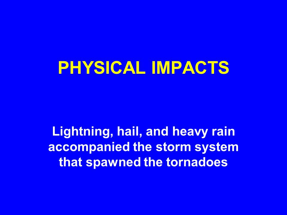 PHYSICAL IMPACTS Lightning, hail, and heavy rain accompanied the storm system that spawned the tornadoes