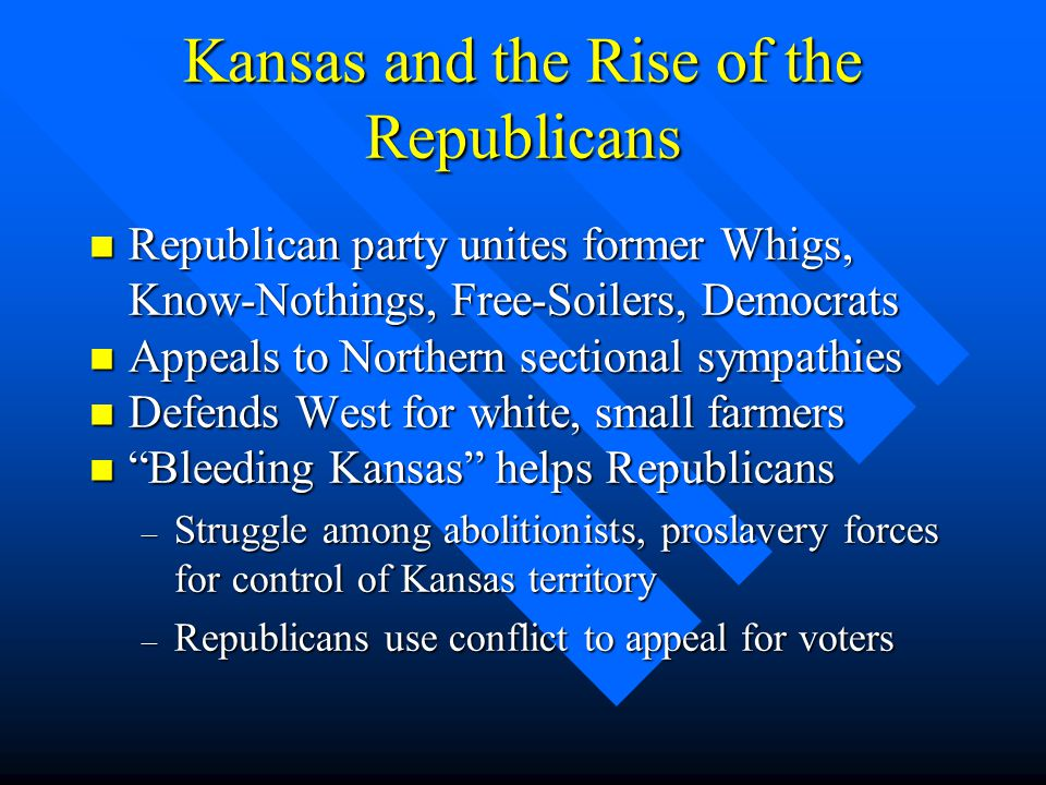 Kansas and the Rise of the Republicans n Republican party unites former Whigs, Know-Nothings, Free-Soilers, Democrats n Appeals to Northern sectional
