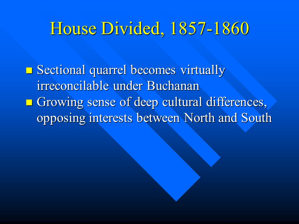 House Divided, 1857-1860 n Sectional quarrel becomes virtually irreconcilable under Buchanan n Growing sense of deep cultural differences, opposing in