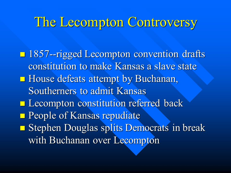 The Lecompton Controversy n 1857--rigged Lecompton convention drafts constitution to make Kansas a slave state n House defeats attempt by Buchanan, So