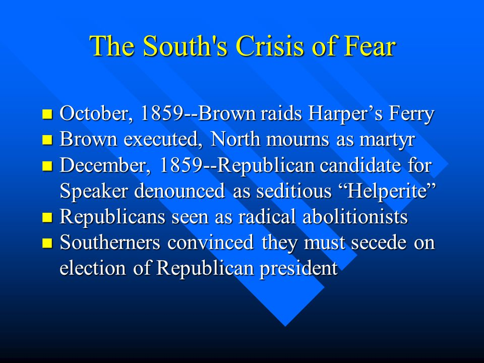 The South's Crisis of Fear n October, 1859--Brown raids Harper's Ferry n Brown executed, North mourns as martyr n December, 1859--Republican candidate