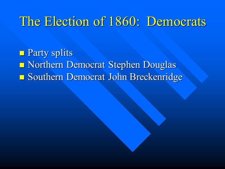The Election of 1860: Democrats n Party splits n Northern Democrat Stephen Douglas n Southern Democrat John Breckenridge