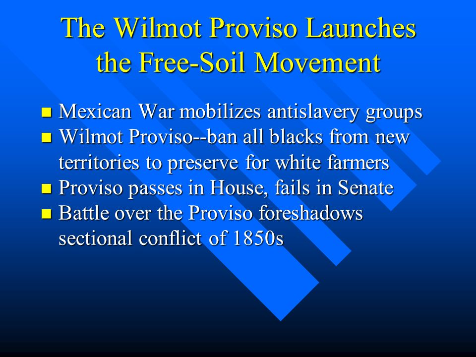 The Wilmot Proviso Launches the Free-Soil Movement n Mexican War mobilizes antislavery groups n Wilmot Proviso--ban all blacks from new territories to