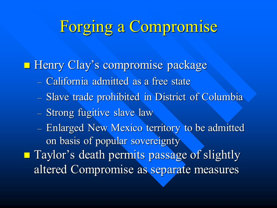 Forging a Compromise n Henry Clay's compromise package – California admitted as a free state – Slave trade prohibited in District of Columbia – Strong