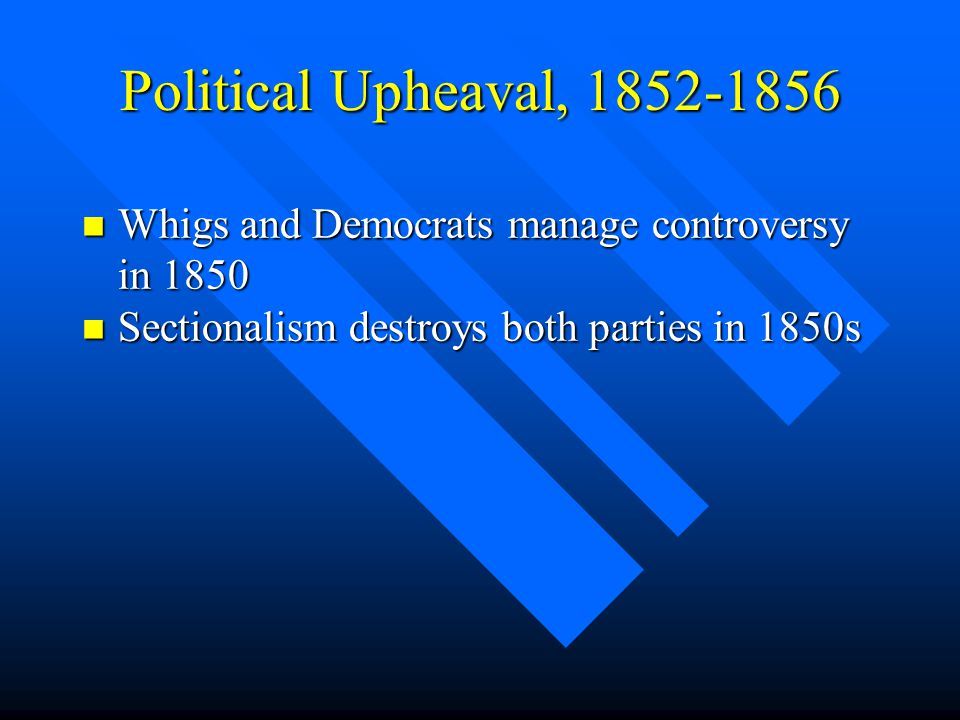Political Upheaval, 1852-1856 n Whigs and Democrats manage controversy in 1850 n Sectionalism destroys both parties in 1850s