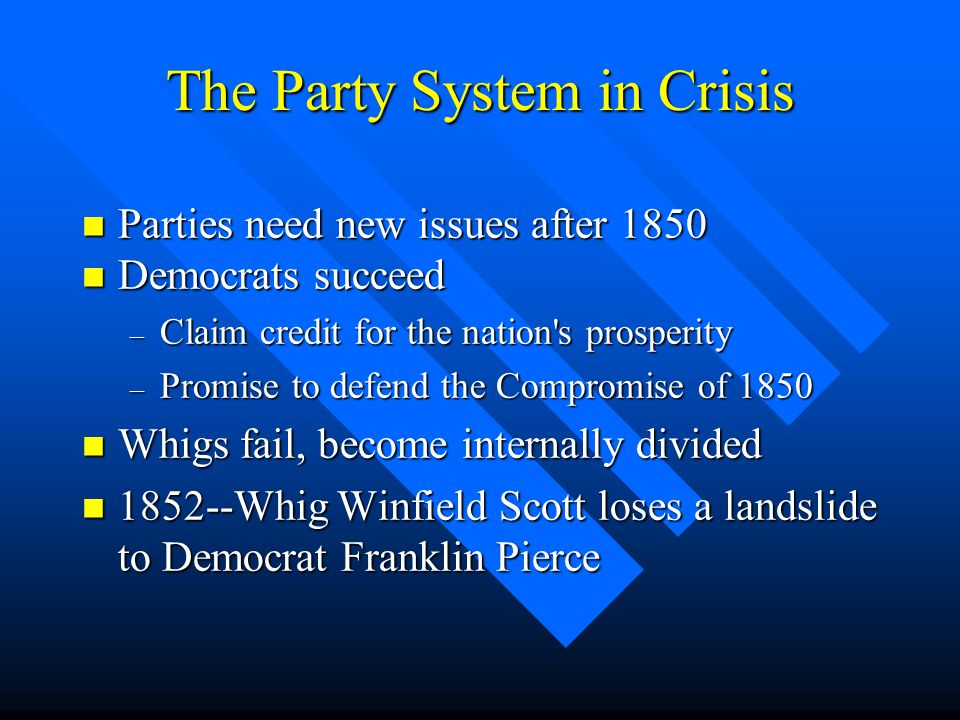 The Party System in Crisis n Parties need new issues after 1850 n Democrats succeed – Claim credit for the nation's prosperity – Promise to defend the