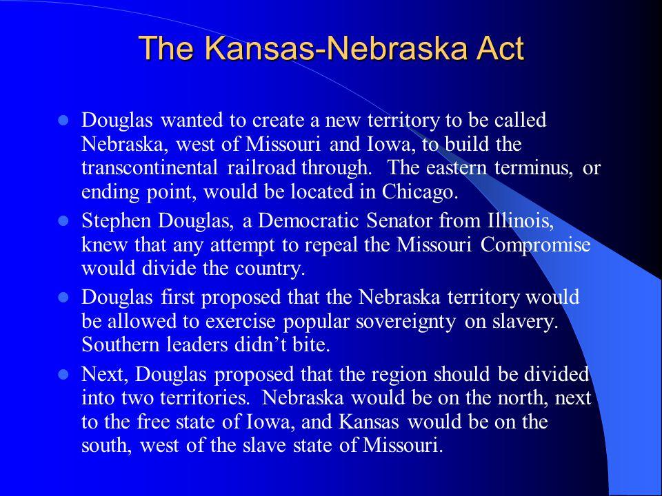 The Kansas-Nebraska Act Douglas wanted to create a new territory to be called Nebraska, west of Missouri and Iowa, to build the transcontinental railr
