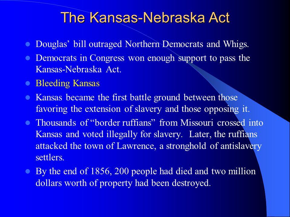 The Kansas-Nebraska Act Douglas' bill outraged Northern Democrats and Whigs. Democrats in Congress won enough support to pass the Kansas-Nebraska Act.