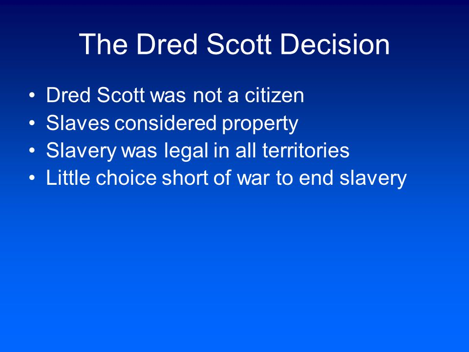 The Dred Scott Decision Dred Scott was a slave who moved with his owner to the free state of Wisconsin When his owner died, antislavery lawyers went t