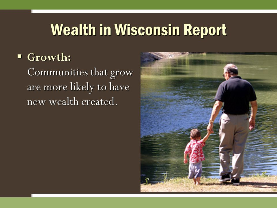 Wealth in Wisconsin Report  Growth: Communities that grow are more likely to have new wealth created.