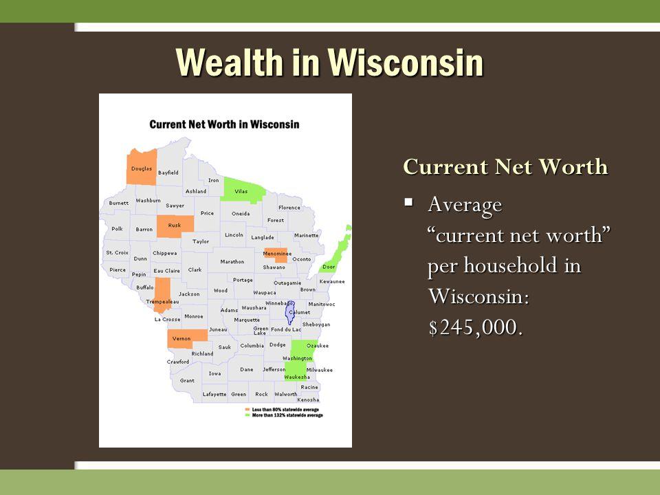 Wealth in Wisconsin Current Net Worth  Average current net worth per household in Wisconsin: $245,000.