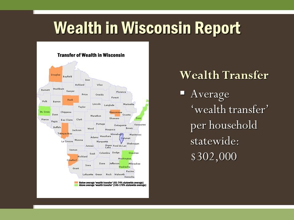Wealth in Wisconsin Report Wealth Transfer  Average 'wealth transfer' per household statewide: $302,000