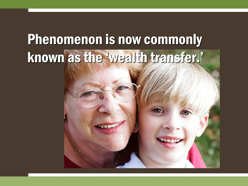 Phenomenon is now commonly known as the 'wealth transfer.'