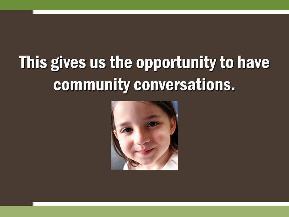 This gives us the opportunity to have community conversations.