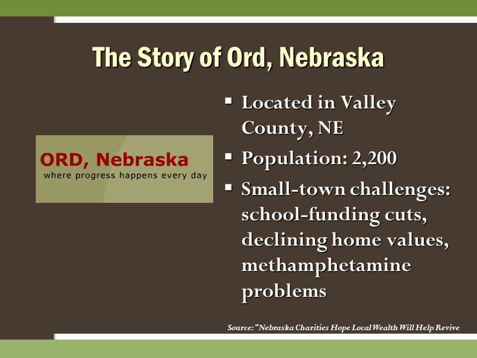 The Story of Ord, Nebraska  Located in Valley County, NE  Population: 2,200  Small-town challenges: school-funding cuts, declining home values, met