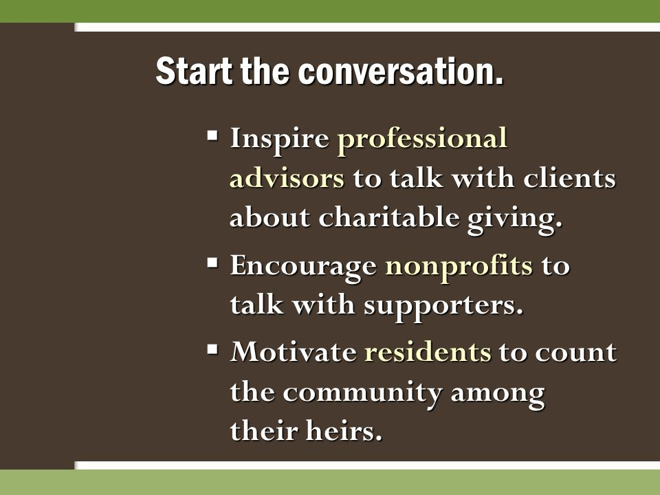Start the conversation.  Inspire professional advisors to talk with clients about charitable giving.  Encourage nonprofits to talk with supporters.