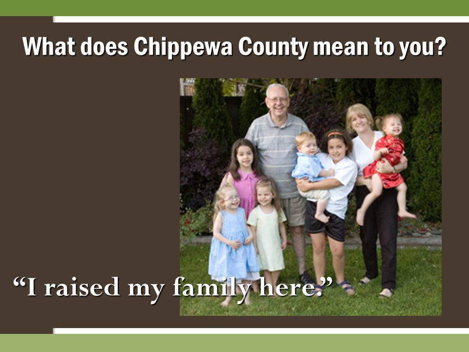 """I raised my family here."" What does Chippewa County mean to you?"