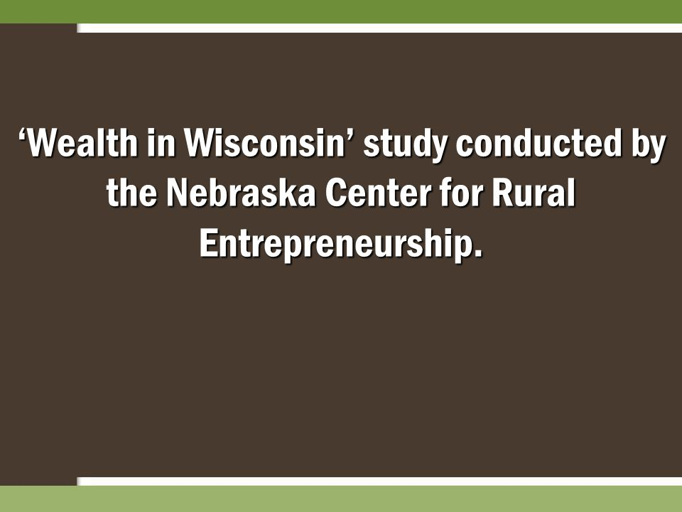'Wealth in Wisconsin' study conducted by the Nebraska Center for Rural Entrepreneurship.